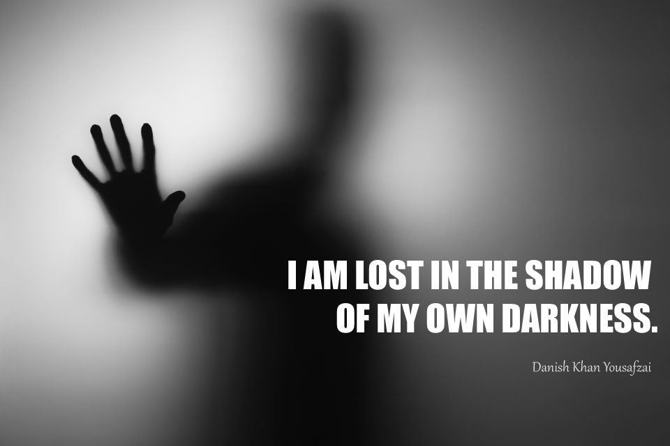 I AM LOST IN THE SHADOW OF MY OWN DARKNESS.