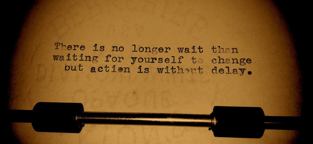 There is no longer wait than waiting for yourself to change but action is without delay.