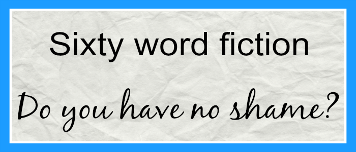 Sixty Word Fiction – Do you have no shame?