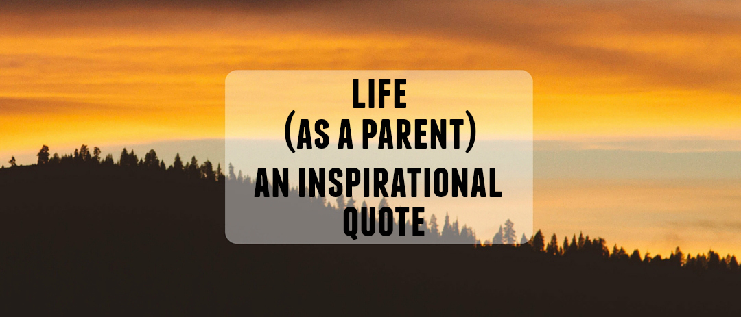 Life (as a parent) – Inspirational quote