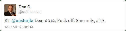 RT @misterjta Dear 2012, Fuck off. Sincerely, JTA.