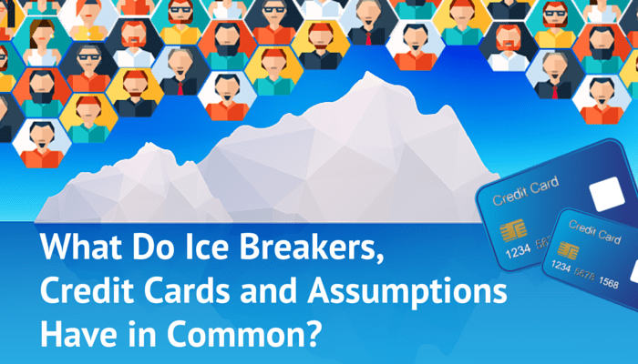 What Do Ice Breakers, Credit Cards and Assumptions Have in Common-