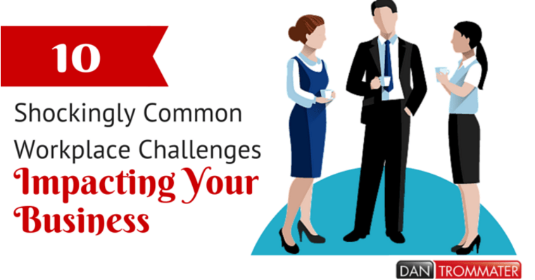 10 Shockingly Common Workplace Challenges Impacting Your Business