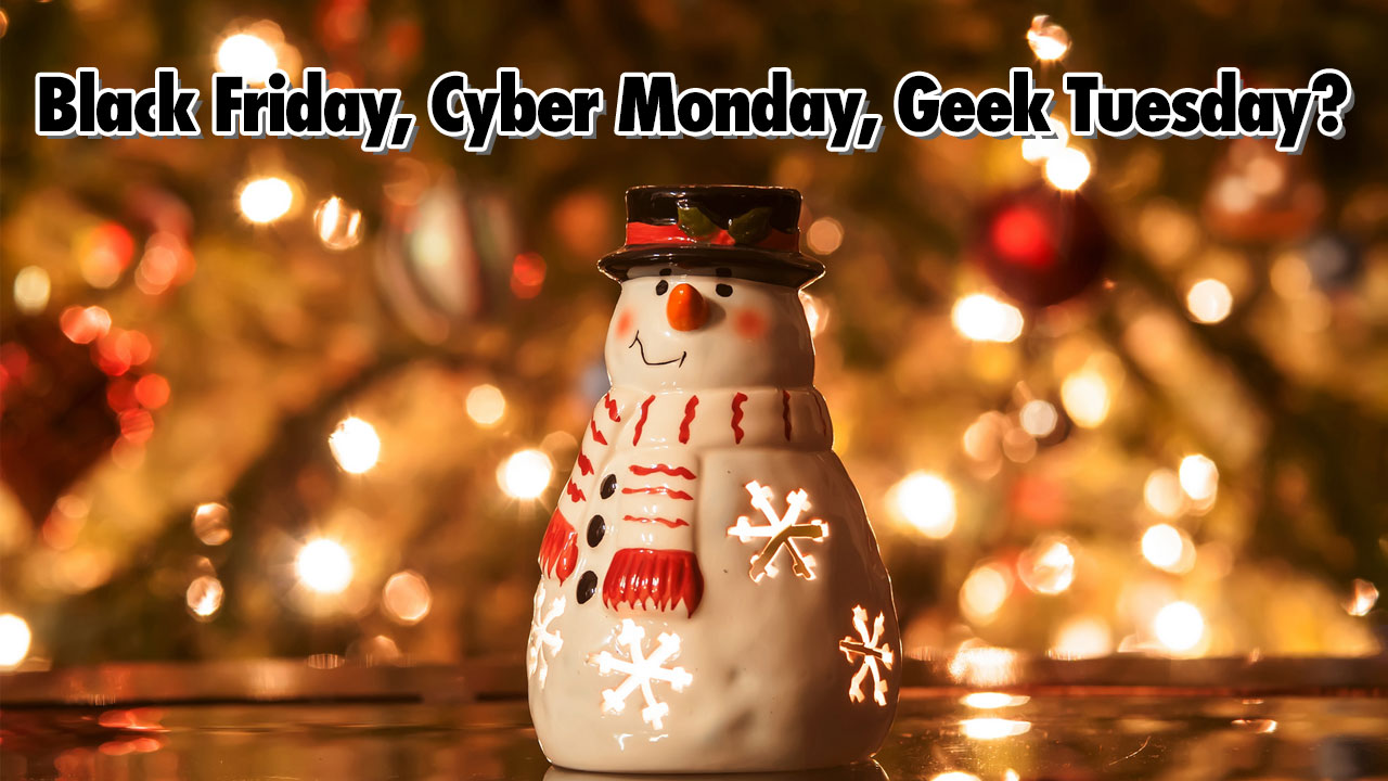 Black Friday, Cyber Monday, Geek Tuesday? - Geeks Corner - Episode 509