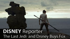 The Last Jedi and Disney Buys Fox - DISNEY Reporter