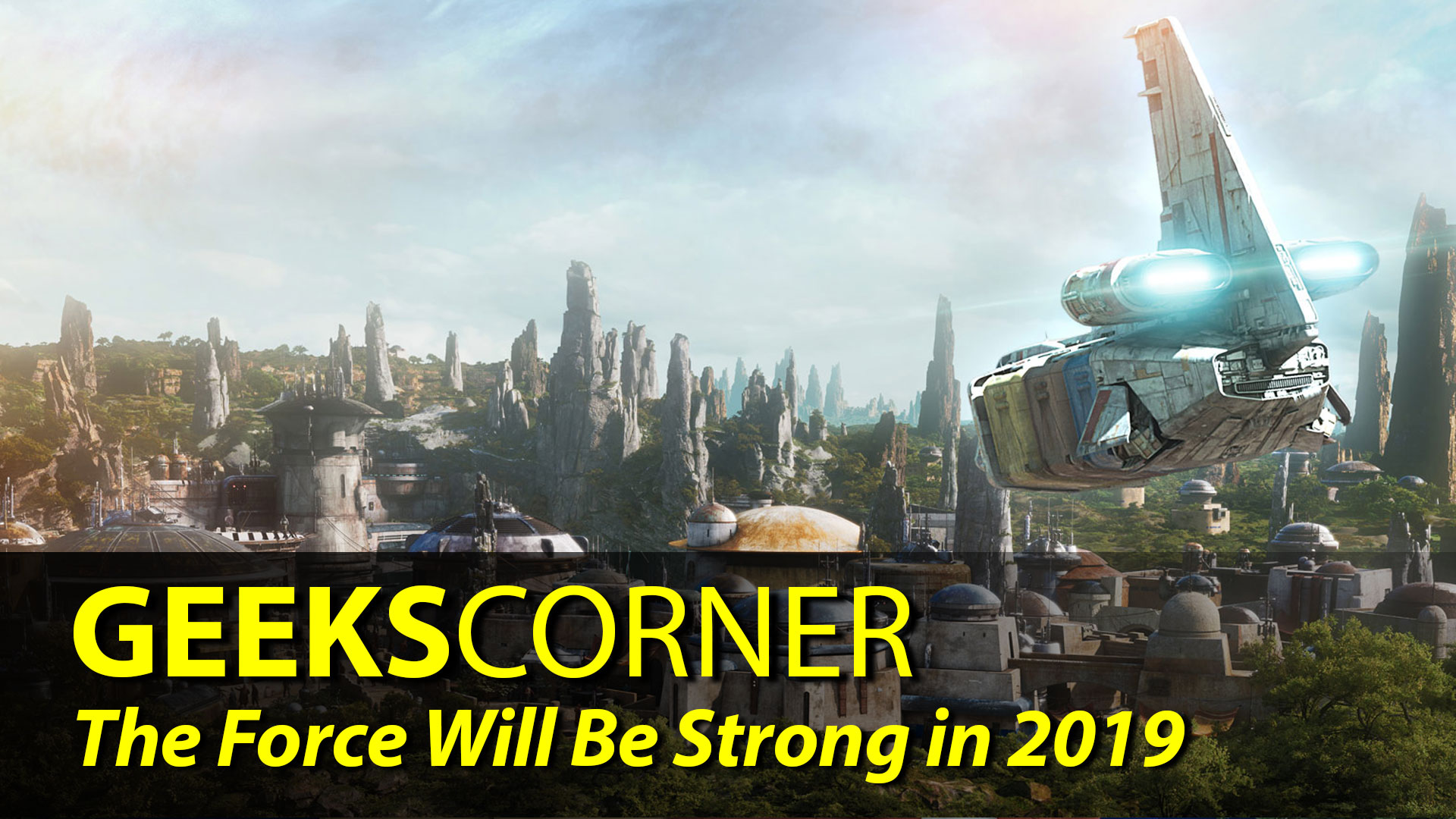 The Force Will Be Strong in 2019 – GEEKS CORNER – Episode 834