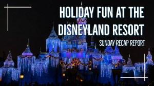 Sunday Recap Report - Holiday Fun at the Disneyland Resort