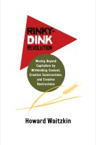 Rinky-Dink Revolution:Moving Beyond Capitalism by Withholding Consent, Creative Constructions, and Creative Destructions