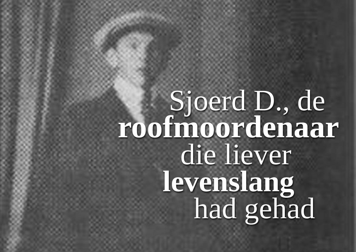 Sjoerd D., De Roofmoordenaar Die Liever Levenslang Had Gehad