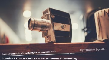 Making a Documentary Part 3 – Creative and Ethical Choices In Documentary Filmmaking