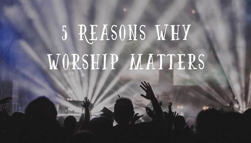 5 Reasons why Worship Matters