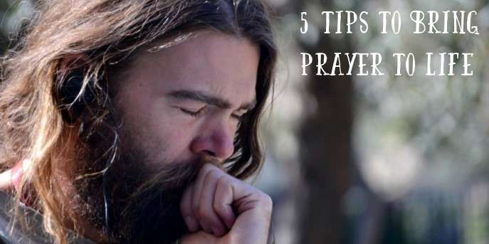 5 Tips to Bring Prayer to Life