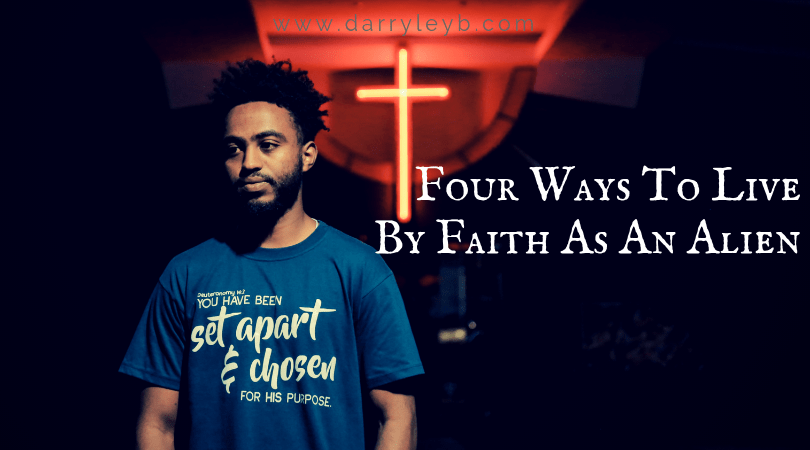 Four Ways To Live By Faith As An Alien