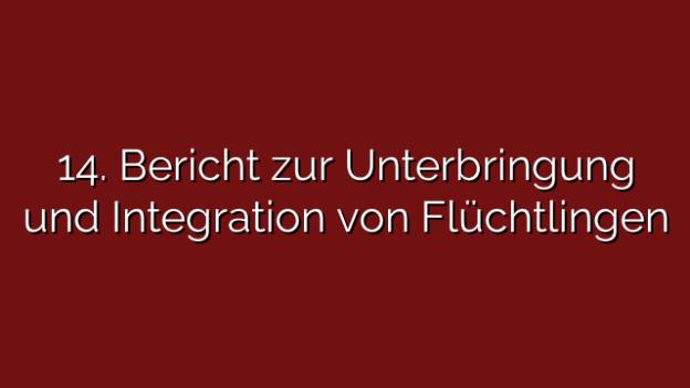 14. Bericht zur Unterbringung und Integration von Flüchtlingen
