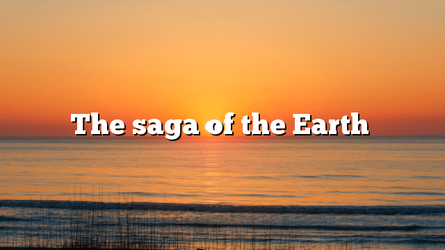 The saga of the Earth