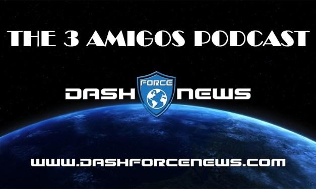Dash Force News 3 Amigos Podcast Episode 6