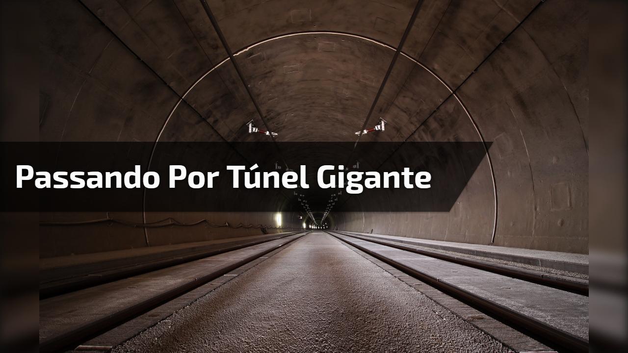 Passando por túnel gigante