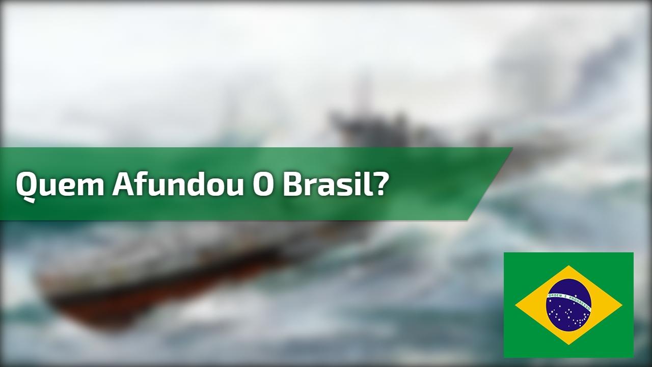 Quem afundou o Brasil?