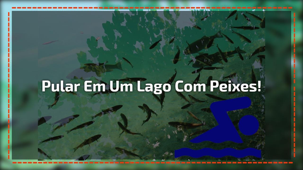 Pular em um lago com peixes!