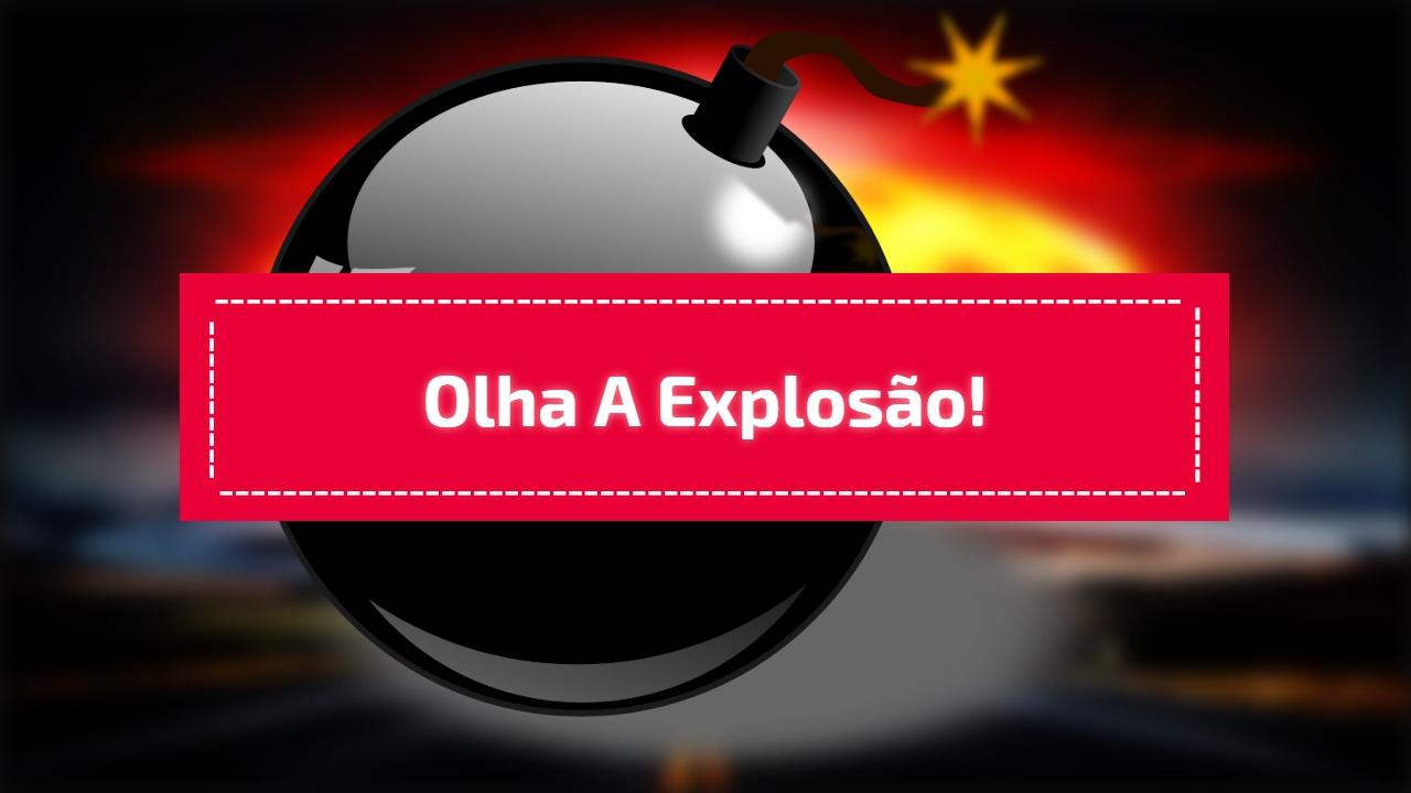 Olha a explosão!