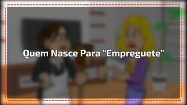 Quem Nasce Para 'Empreguete' Nunca Chega A 'Patroete', Hahaha!