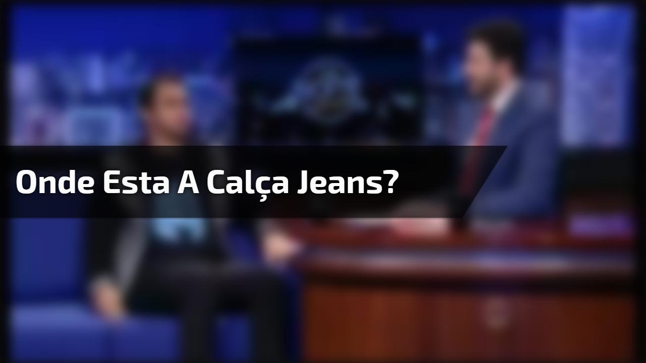 Onde esta a calça jeans?