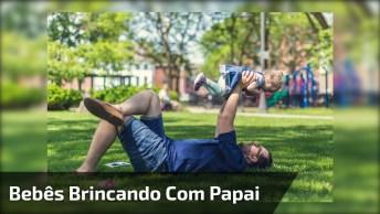 Bebês Brincando Com Papai, Olha Só Que Fofuras, Vale A Pena Conferir!