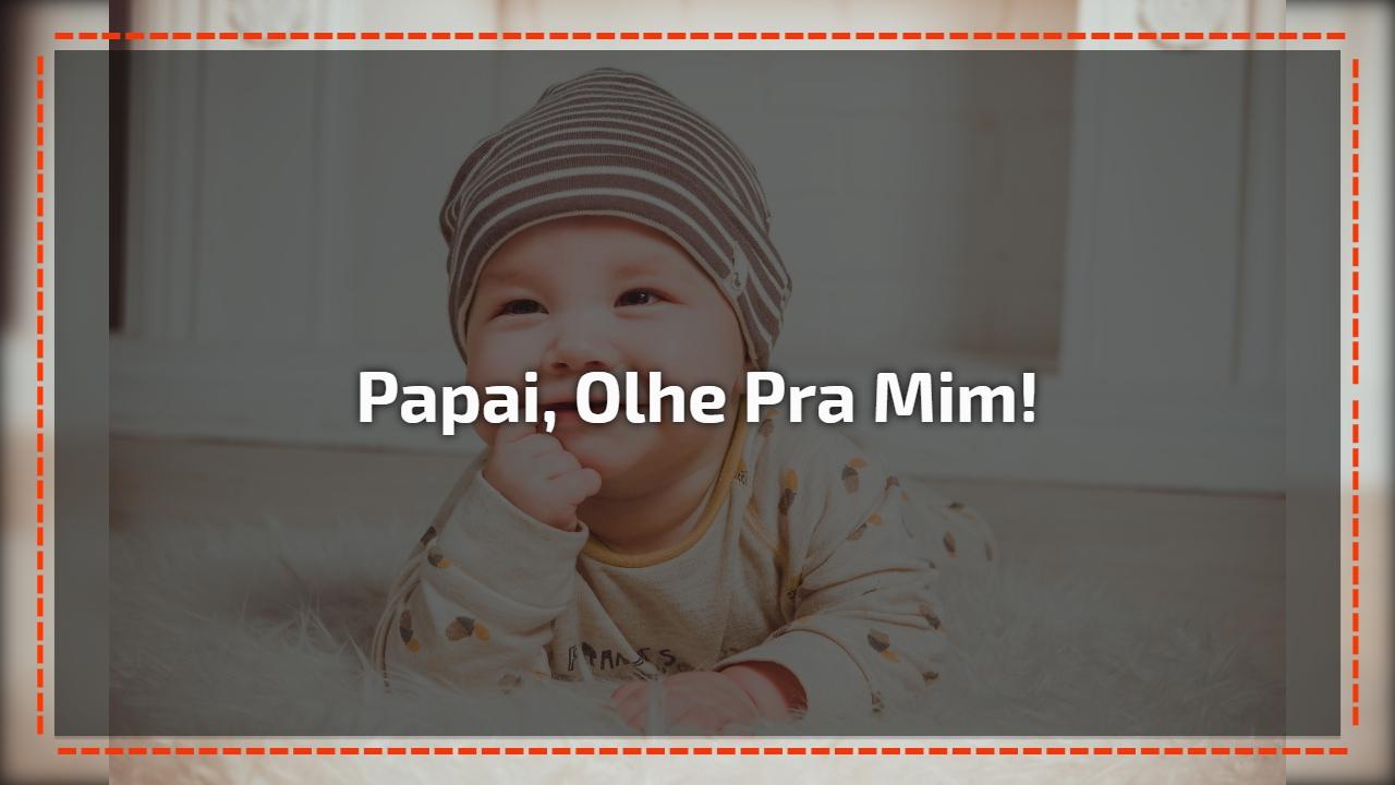 Papai, olhe pra mim!