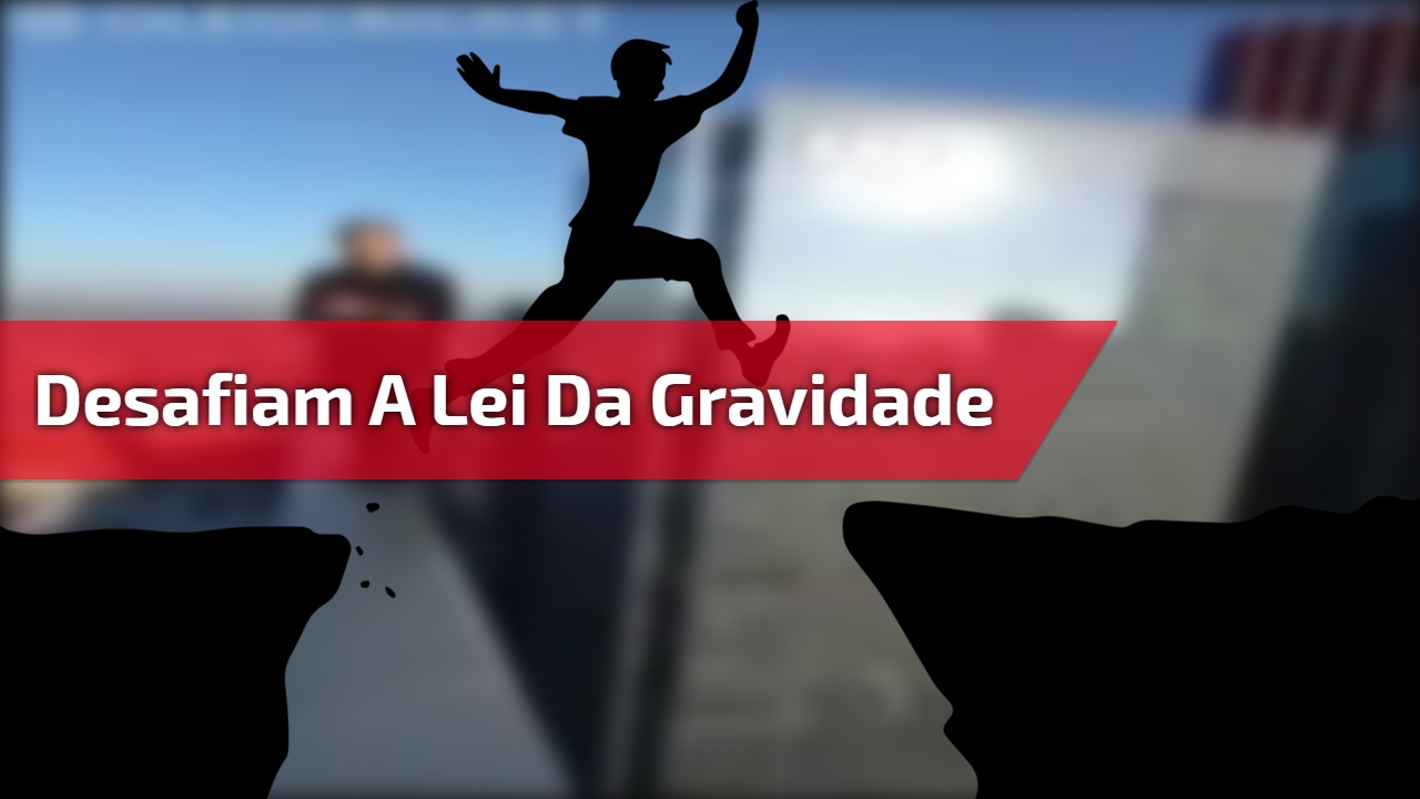 Desafiam a lei da gravidade