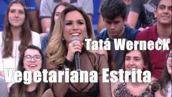 Tata Werneck Falando Sobre A Sua Opção De Ser Vegetariana Estrita!