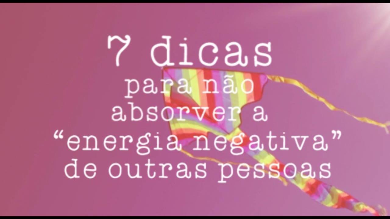 Vídeo com 7 dicas para você não absorver energias negativas de outras pessoas