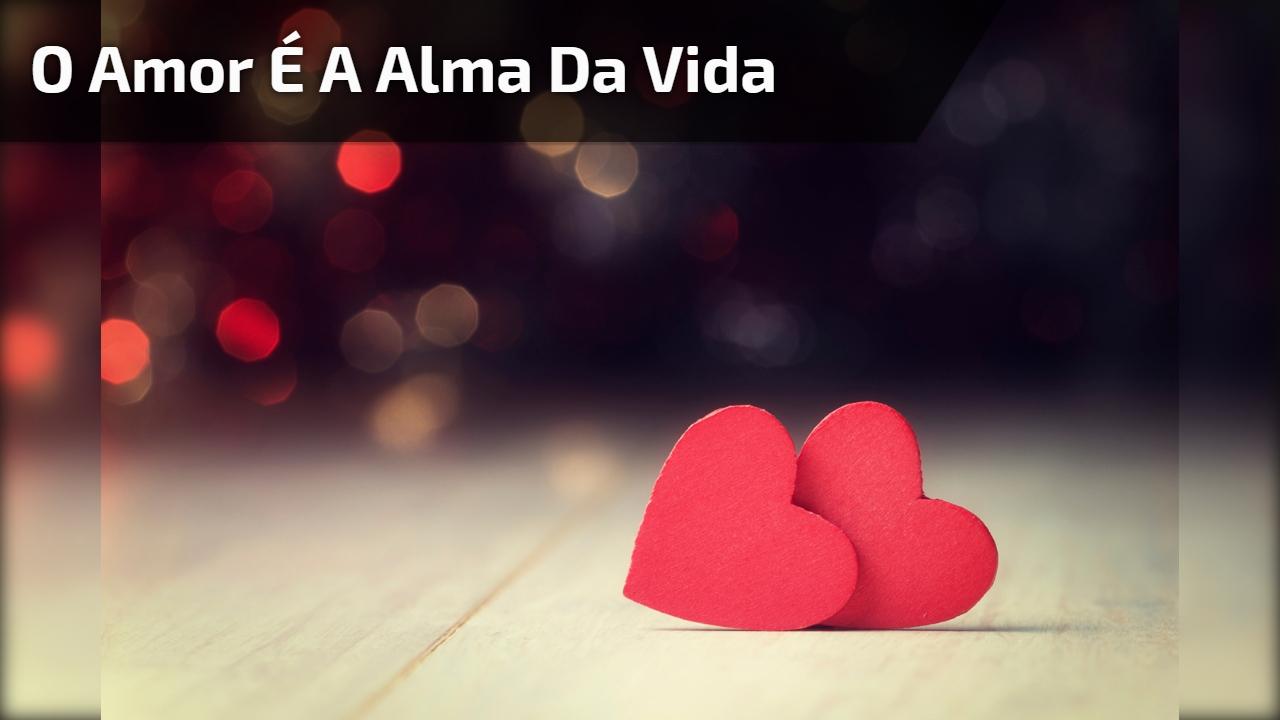 O amor é a alma da vida