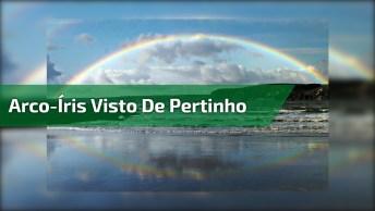 Arco-Íris Visto De Perto, Um Espetáculo De Nossa Maravilhosa Mãe Natureza!