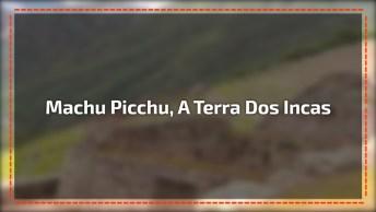 Machu Picchu, A Terra Dos Incas Que Foi Construída No Seculo Xv!