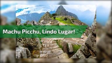 Machu Picchu, Um Lugar Maravilhoso Para Se Conhecer, Vale A Pena Conferir!