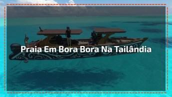Praia Em Bora Bora Na Tailândia, Veja Que Lugar Mais Lindo!