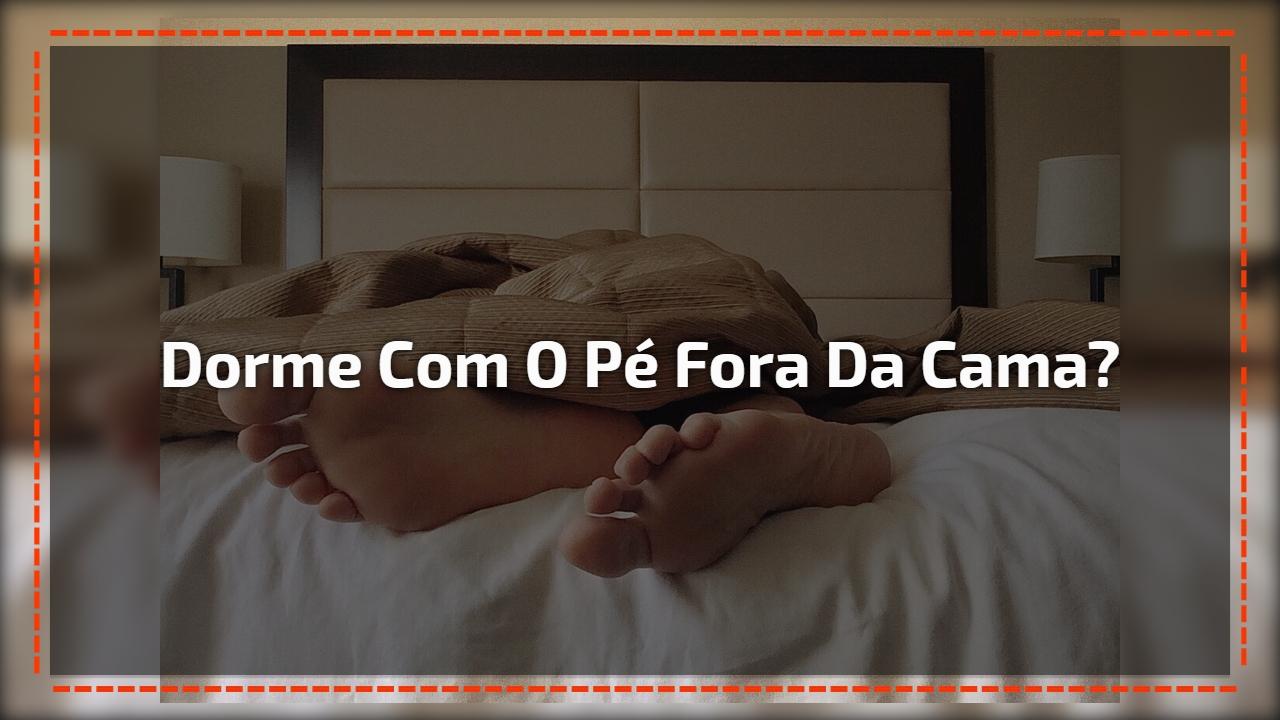 Dorme com o pé fora da cama?