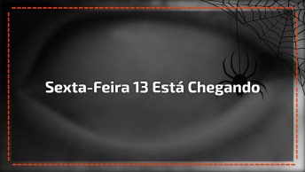 Sexta-Feira 13 Esta Chegando, A Primeira De 2017, Fique Atento Com Os Fantasmas!
