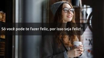 Frases De Amor À Vida - Só Você Pode Te Fazer Feliz, Por Isso Seja Feliz!