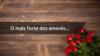 Mensagem De Amor Linda - O Mais Forte Dos Amores. . .
