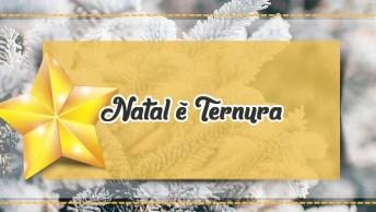Mensagem De Natal Final De Ano - Natal É Ternura - Boas Festas Para Todos!