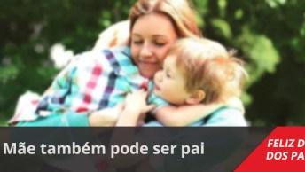 Mensagem Dia Dos Pais Pra Mãe. Mãe Também Pode Ser Pai, Feliz Dia Dos Pais!