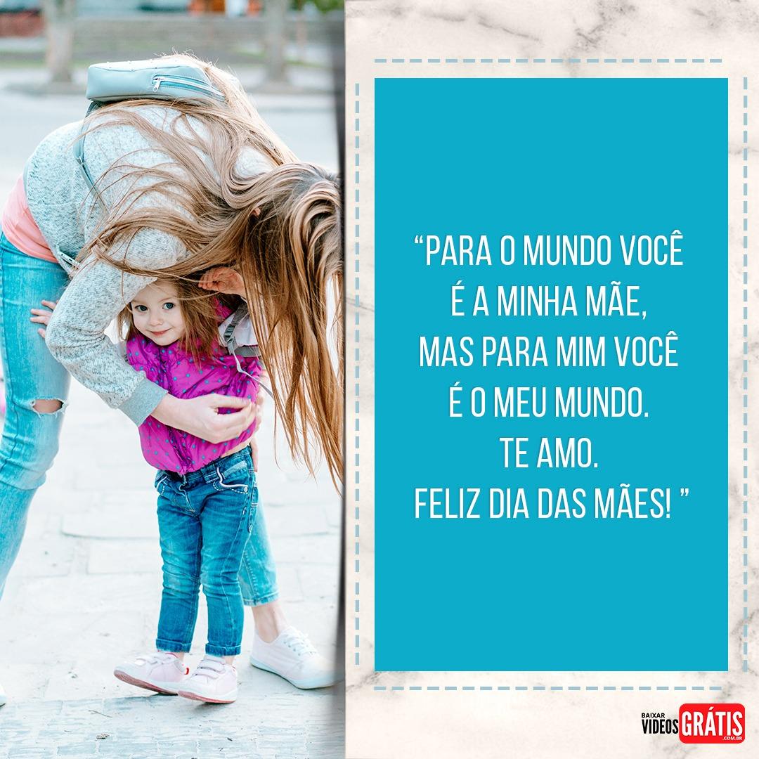 Mensagem para o dia das mães, você é o meu mundo.