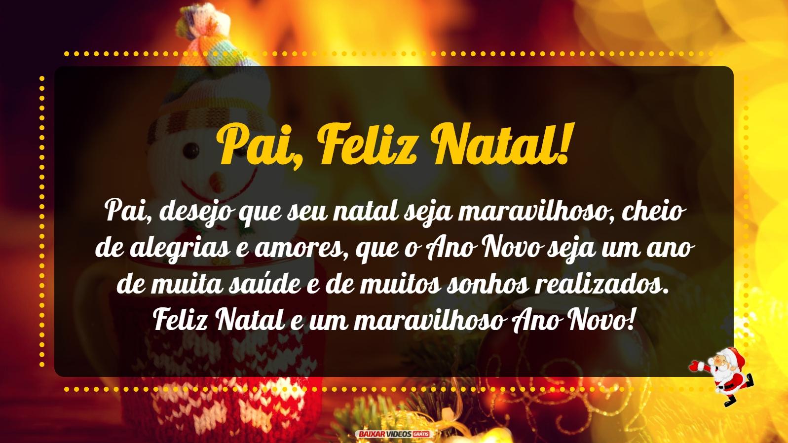 Pai, desejo que seu natal seja maravilhoso, cheio de alegrias e amores, que o Ano Novo seja um ano de muita saúde e de muitos sonhos realizados. Feliz Natal e um maravilhoso Ano Novo!
