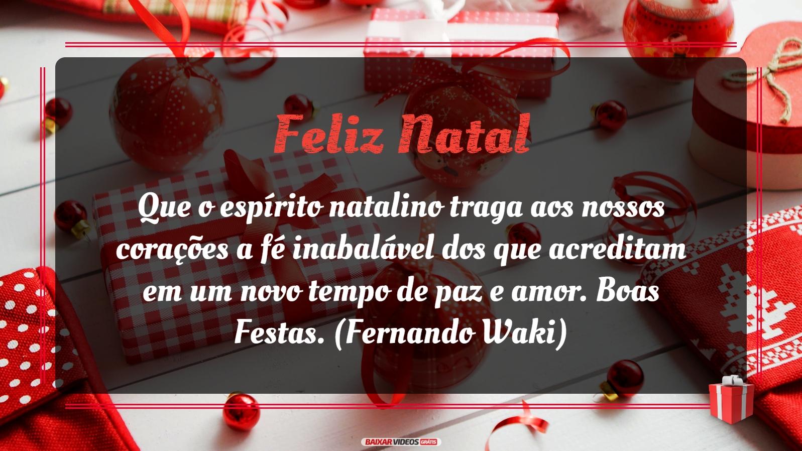 Que o espírito natalino traga aos nossos corações a fé inabalável dos que acreditam em um novo tempo de paz e amor. Boas Festas. (Fernando Waki)