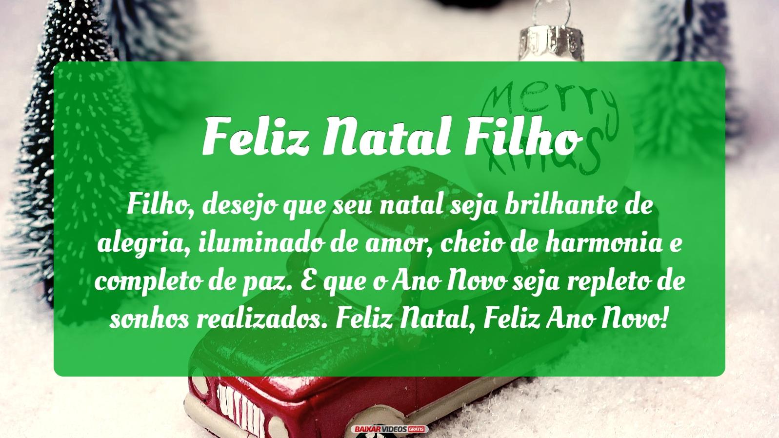 Filho, desejo que seu natal seja brilhante de alegria, iluminado de amor, cheio de harmonia e completo de paz. E que o Ano Novo seja repleto de sonhos realizados. Feliz Natal, Feliz Ano Novo!
