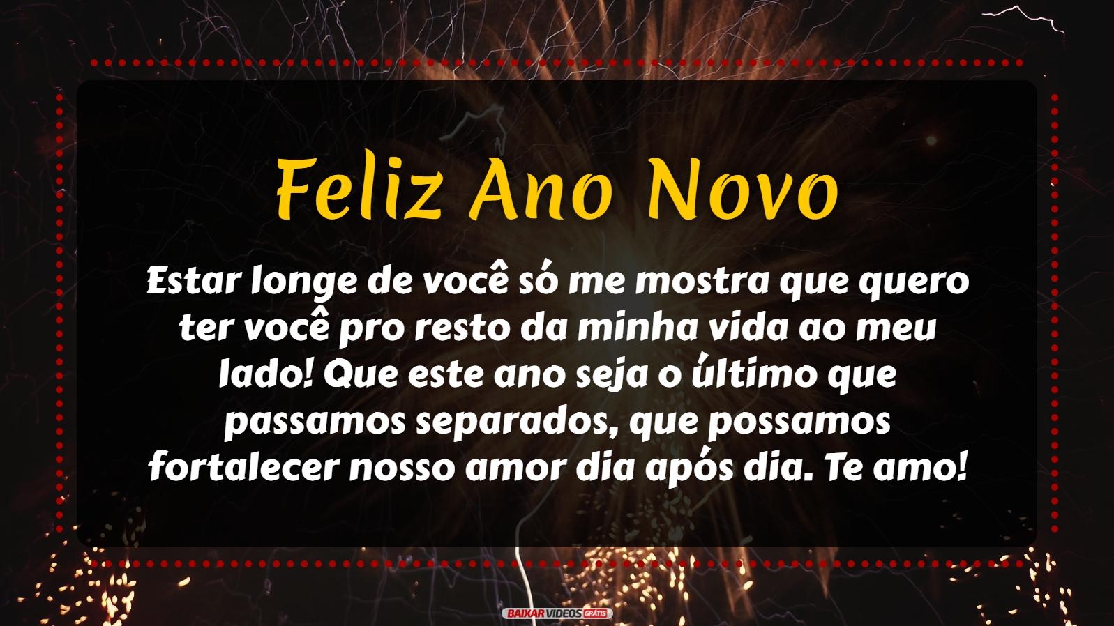 Estar longe de você só me mostra que quero ter você pro resto da minha vida ao meu lado! Que este ano seja o último que passamos separados, que possamos fortalecer nosso amor dia após dia! Te amo, Feliz Ano Novo!