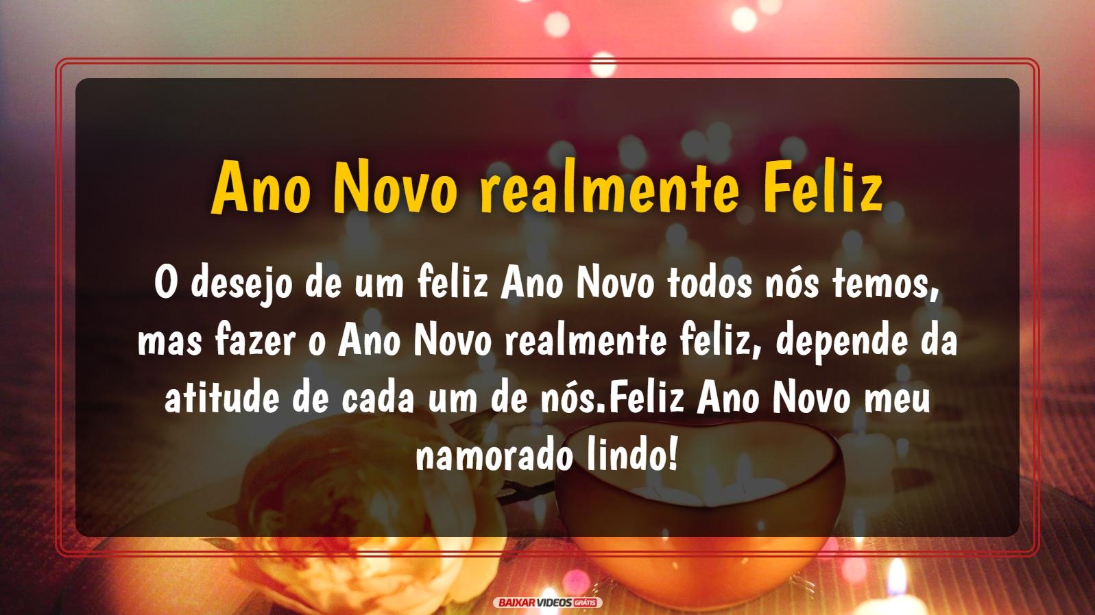 O desejo de um feliz Ano Novo todos nós temos, mas fazer o Ano Novo realmente feliz, depende da atitude de cada um de nós.Feliz Ano Novo meu namorado lindo!