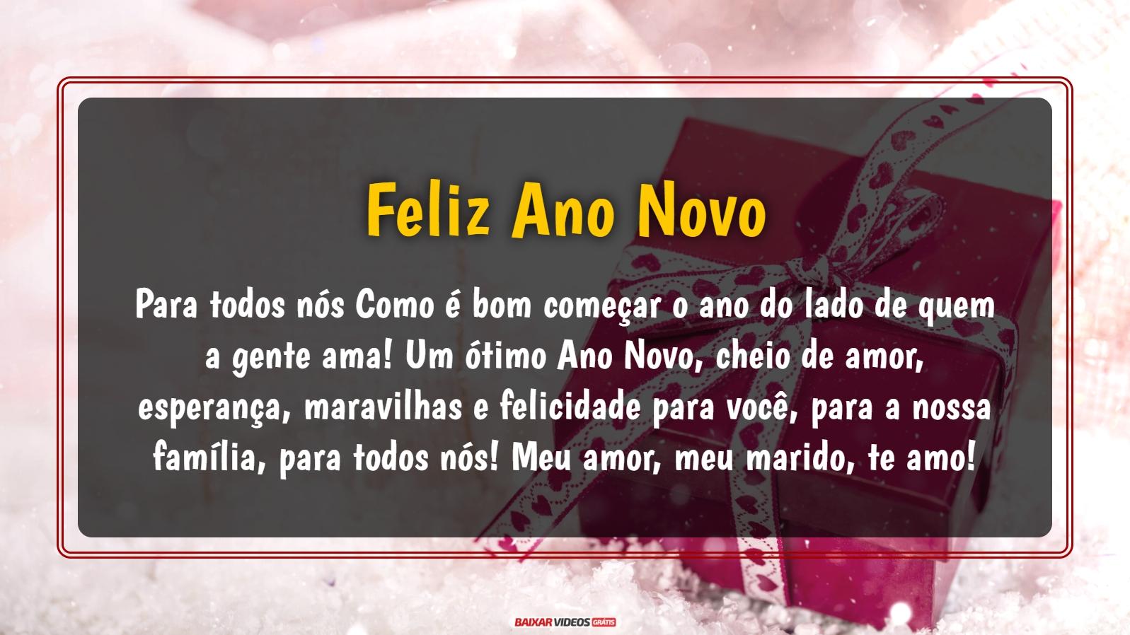 Para todos nós Como é bom começar o ano do lado de quem a gente ama! Um ótimo Ano Novo, cheio de amor, esperança, maravilhas e felicidade para você, para a nossa família, para todos nós! Meu amor, meu marido, te amo! Feliz ano novo!