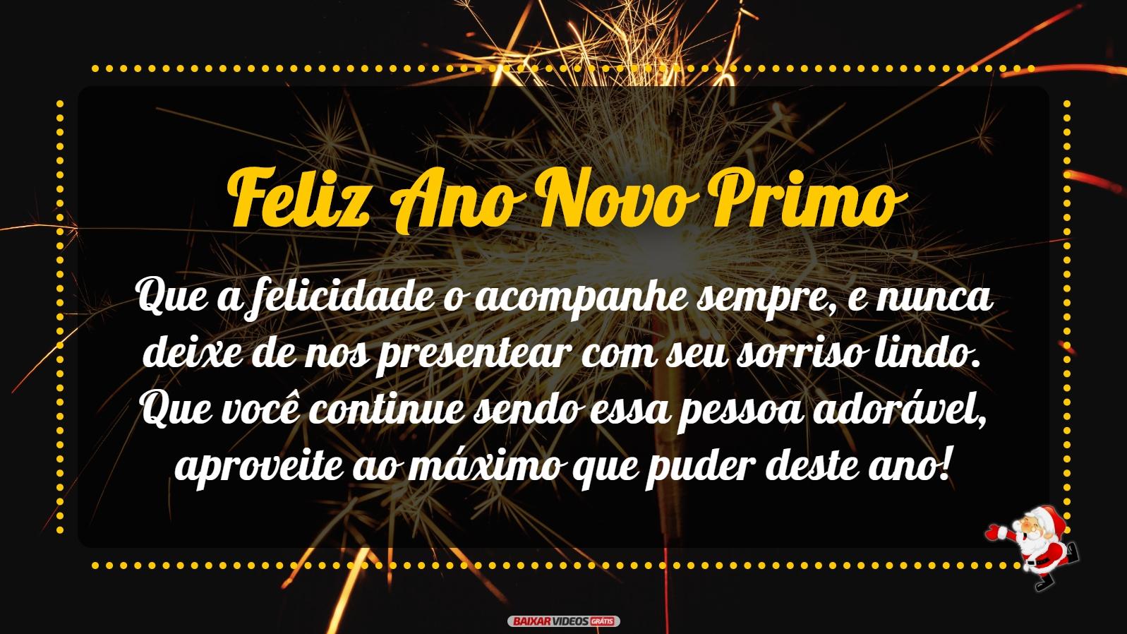 Que a felicidade o acompanhe sempre, e nunca deixe de nos presentear com seu sorriso lindo. Que você continue sendo essa pessoa adorável, aproveite ao máximo que puder deste ano! Feliz Ano Novo Primo!